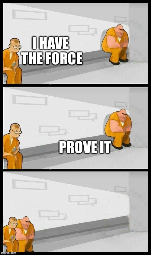 May the force be with you | I HAVE THE FORCE PROVE IT | image tagged in prisoners alternate,star wars | made w/ Imgflip meme maker