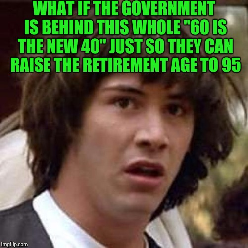 "Conspiracy Keanu Meme | WHAT IF THE GOVERNMENT IS BEHIND THIS WHOLE ""60 IS THE NEW 40"" JUST SO THEY CAN RAISE THE RETIREMENT AGE TO 95 