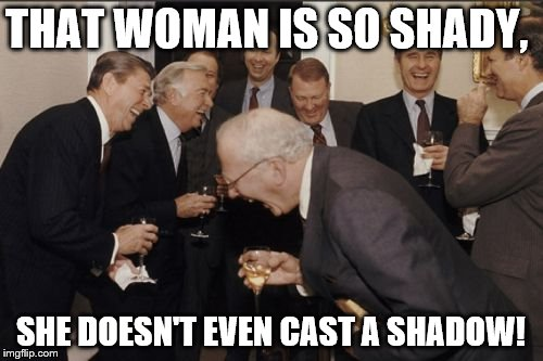 Laughing Men In Suits Meme | THAT WOMAN IS SO SHADY, SHE DOESN'T EVEN CAST A SHADOW! | image tagged in memes,laughing men in suits | made w/ Imgflip meme maker