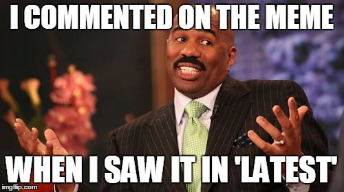 Steve Harvey Meme | I COMMENTED ON THE MEME WHEN I SAW IT IN 'LATEST' | image tagged in memes,steve harvey | made w/ Imgflip meme maker