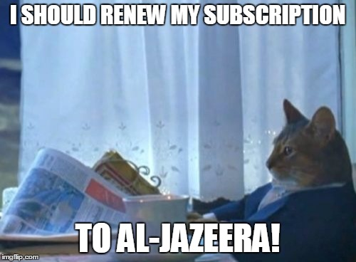 I SHOULD RENEW MY SUBSCRIPTION TO AL-JAZEERA! | made w/ Imgflip meme maker