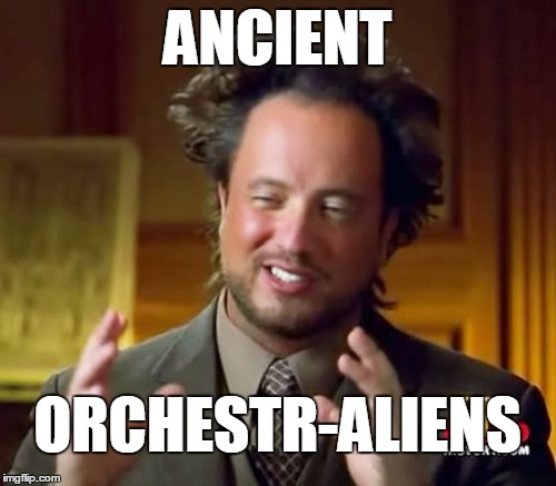 Ancient Aliens Meme | ANCIENT ORCHESTR-ALIENS | image tagged in memes,ancient aliens | made w/ Imgflip meme maker