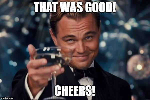Leonardo Dicaprio Cheers Meme | THAT WAS GOOD! CHEERS! | image tagged in memes,leonardo dicaprio cheers | made w/ Imgflip meme maker