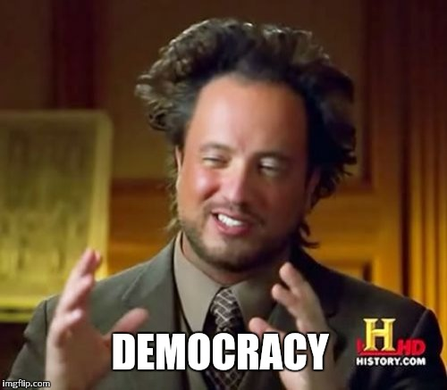 Ancient Aliens Meme | DEMOCRACY | image tagged in memes,ancient aliens | made w/ Imgflip meme maker