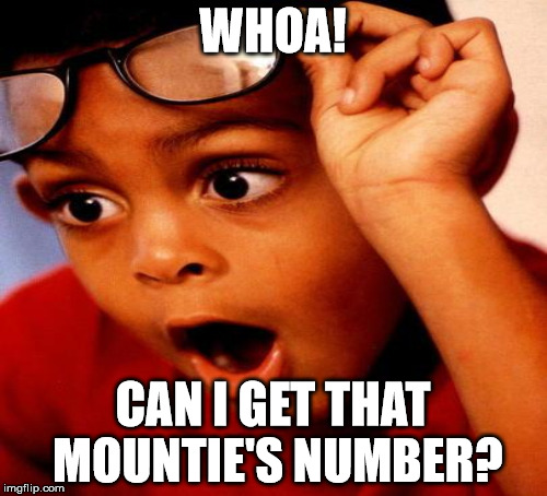 WHOA! CAN I GET THAT MOUNTIE'S NUMBER? | made w/ Imgflip meme maker