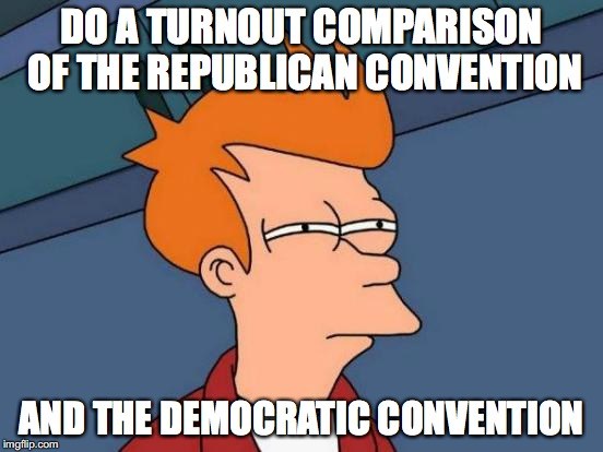 Futurama Fry Meme | DO A TURNOUT COMPARISON OF THE REPUBLICAN CONVENTION AND THE DEMOCRATIC CONVENTION | image tagged in memes,futurama fry | made w/ Imgflip meme maker