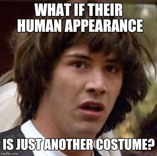 Conspiracy Keanu Meme | WHAT IF THEIR HUMAN APPEARANCE IS JUST ANOTHER COSTUME? | image tagged in memes,conspiracy keanu | made w/ Imgflip meme maker