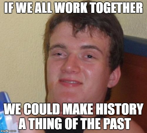10 Guy Meme | IF WE ALL WORK TOGETHER WE COULD MAKE HISTORY A THING OF THE PAST | image tagged in memes,10 guy | made w/ Imgflip meme maker