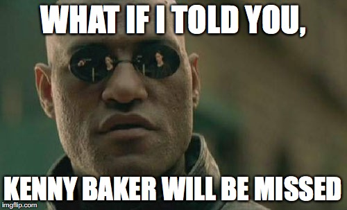 Matrix Morpheus Meme | WHAT IF I TOLD YOU, KENNY BAKER WILL BE MISSED | image tagged in memes,matrix morpheus | made w/ Imgflip meme maker