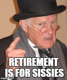 Back In My Day Meme | RETIREMENT IS FOR SISSIES | image tagged in memes,back in my day | made w/ Imgflip meme maker