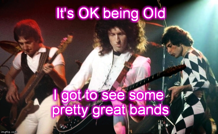 Queen, Lynard Skynard, Styx, Foreigner, Rush, Elvis, Yes, Charlie Daniels, Bob Seger, and more | It's OK being Old I got to see some pretty great bands | image tagged in meme,rock and roll,queen,elvis,rush,classic rock | made w/ Imgflip meme maker