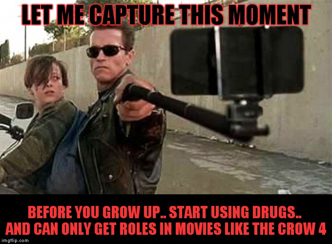 The Terminator gets real with the future.. | LET ME CAPTURE THIS MOMENT BEFORE YOU GROW UP.. START USING DRUGS.. AND CAN ONLY GET ROLES IN MOVIES LIKE THE CROW 4 | image tagged in terminator 2,selfie stick,in the future,in real life | made w/ Imgflip meme maker