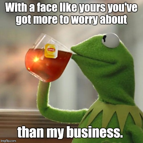 When your nemesis at work asks too many personal questions.  |  With a face like yours you've got more to worry about; than my business. | image tagged in memes,but thats none of my business,kermit the frog | made w/ Imgflip meme maker