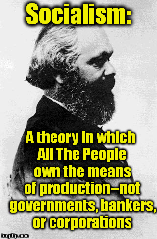 Definition of Socialism | Socialism: A theory in which All The People own the means of production--not governments, bankers, or corporations | image tagged in memes,socialism,karl marx,production,bankers | made w/ Imgflip meme maker