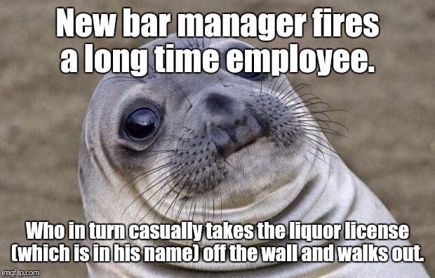 Awkward Moment Sealion Meme | New bar manager fires a long time employee. Who in turn casually takes the liquor license (which is in his name) off the wall and walks out. | image tagged in memes,awkward moment sealion | made w/ Imgflip meme maker