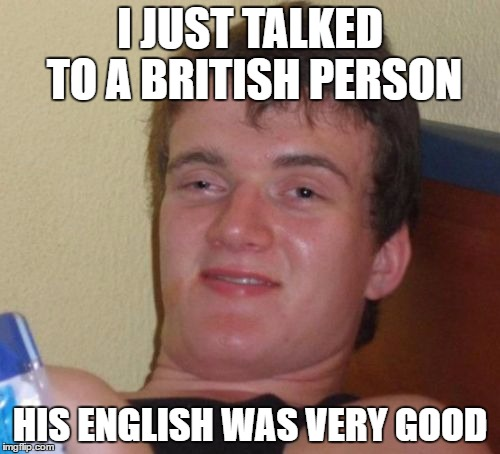 10 Guy Meme | I JUST TALKED TO A BRITISH PERSON HIS ENGLISH WAS VERY GOOD | image tagged in memes,10 guy,british,english | made w/ Imgflip meme maker