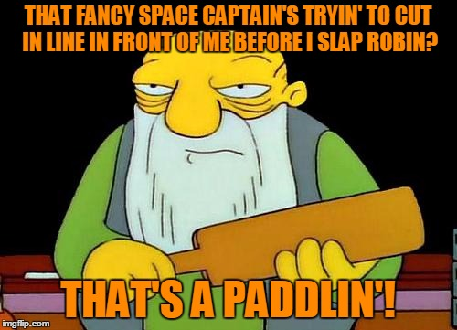 THAT FANCY SPACE CAPTAIN'S TRYIN' TO CUT IN LINE IN FRONT OF ME BEFORE I SLAP ROBIN? THAT'S A PADDLIN'! | made w/ Imgflip meme maker