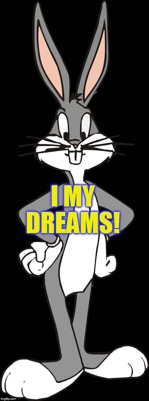 Bugs Bunny | I MY DREAMS! | image tagged in bugs bunny | made w/ Imgflip meme maker