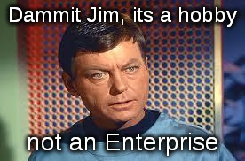 Dr. McCoy on making memes | Dammit Jim, its a hobby not an Enterprise | image tagged in bones,its an x not a y,mc coy | made w/ Imgflip meme maker