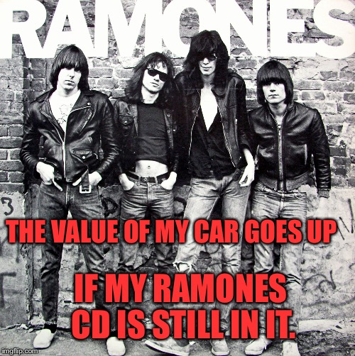 Gabba Gabba Hey !!! |  THE VALUE OF MY CAR GOES UP; IF MY RAMONES CD IS STILL IN IT. | image tagged in ramones,memes | made w/ Imgflip meme maker