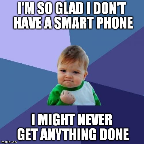 Success Kid Meme | I'M SO GLAD I DON'T HAVE A SMART PHONE I MIGHT NEVER GET ANYTHING DONE | image tagged in memes,success kid | made w/ Imgflip meme maker