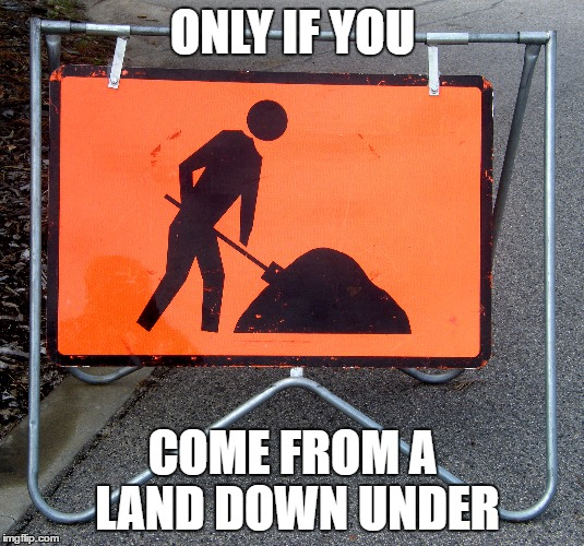 ONLY IF YOU COME FROM A LAND DOWN UNDER | made w/ Imgflip meme maker