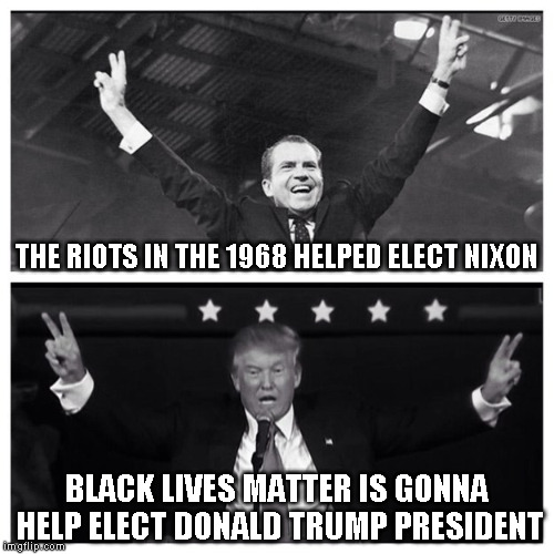 Trump Nixon |  THE RIOTS IN THE 1968 HELPED ELECT NIXON; BLACK LIVES MATTER IS GONNA HELP ELECT DONALD TRUMP PRESIDENT | image tagged in trump nixon | made w/ Imgflip meme maker