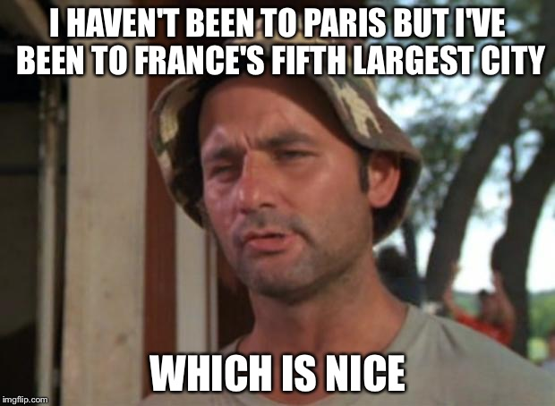 So I Got That Goin For Me Which Is Nice Meme | I HAVEN'T BEEN TO PARIS BUT I'VE BEEN TO FRANCE'S FIFTH LARGEST CITY WHICH IS NICE | image tagged in memes,so i got that goin for me which is nice | made w/ Imgflip meme maker