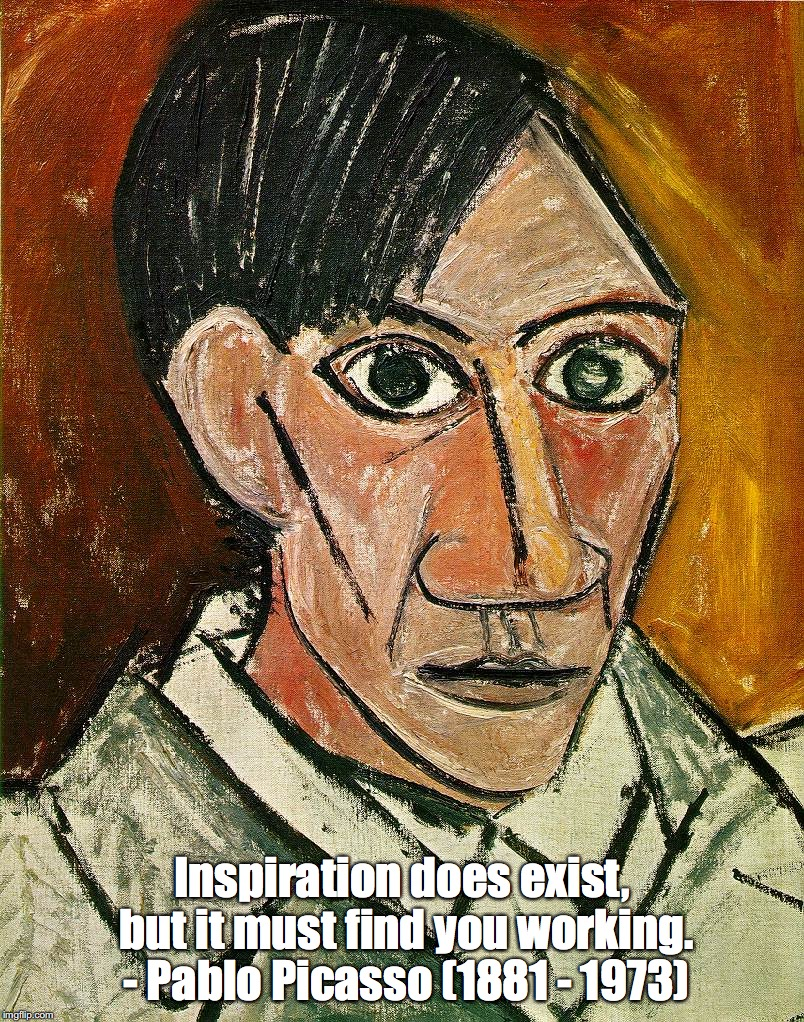 Inspiration and Work | Inspiration does exist, but it must find you working. - Pablo Picasso (1881 - 1973) | image tagged in inspiration,work,picasso | made w/ Imgflip meme maker