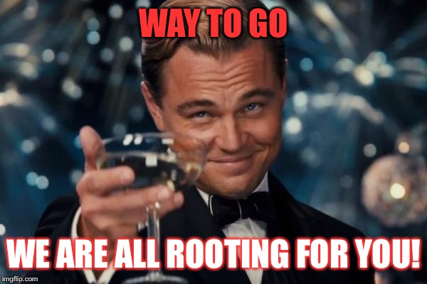 Leonardo Dicaprio Cheers Meme | WAY TO GO WE ARE ALL ROOTING FOR YOU! | image tagged in memes,leonardo dicaprio cheers | made w/ Imgflip meme maker