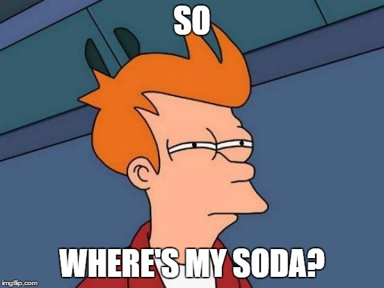 Futurama Fry Meme | SO WHERE'S MY SODA? | image tagged in memes,futurama fry | made w/ Imgflip meme maker