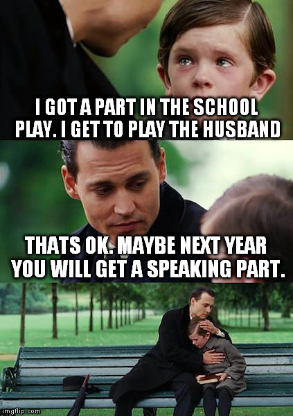 Finding Neverland Meme | I GOT A PART IN THE SCHOOL PLAY. I GET TO PLAY THE HUSBAND THATS OK. MAYBE NEXT YEAR YOU WILL GET A SPEAKING PART. | image tagged in memes,finding neverland | made w/ Imgflip meme maker