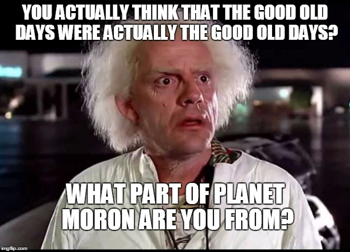 THE GOOD OLD DAYS ACTUALLY WEREN'T | YOU ACTUALLY THINK THAT THE GOOD OLD DAYS WERE ACTUALLY THE GOOD OLD DAYS? WHAT PART OF PLANET MORON ARE YOU FROM? | image tagged in good old days,tried to stop cc from pursuing itil car crashes before bell cur | made w/ Imgflip meme maker