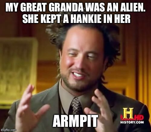Ancient Aliens Meme | MY GREAT GRANDA WAS AN ALIEN. SHE KEPT A HANKIE IN HER ARMPIT | image tagged in memes,ancient aliens | made w/ Imgflip meme maker