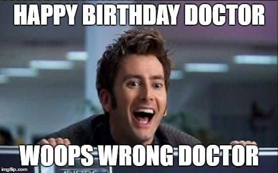 Doctor Who |  HAPPY BIRTHDAY DOCTOR; WOOPS WRONG DOCTOR | image tagged in doctor who | made w/ Imgflip meme maker