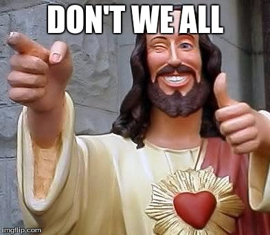 cool jesus | DON'T WE ALL | image tagged in cool jesus | made w/ Imgflip meme maker