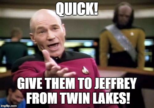 Picard Wtf Meme | QUICK! GIVE THEM TO JEFFREY FROM TWIN LAKES! | image tagged in memes,picard wtf | made w/ Imgflip meme maker
