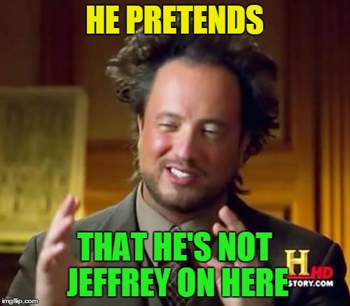 Ancient Aliens Meme | HE PRETENDS THAT HE'S NOT JEFFREY ON HERE | image tagged in memes,ancient aliens | made w/ Imgflip meme maker