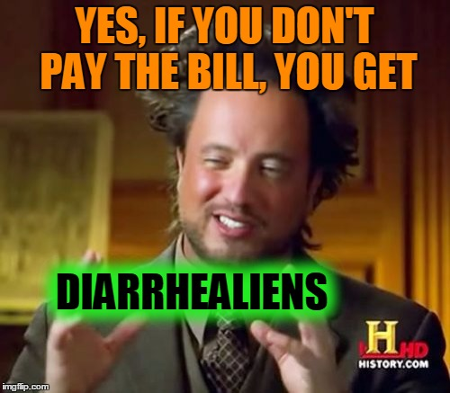 Ancient Aliens Meme | YES, IF YOU DON'T PAY THE BILL, YOU GET DIARRHEALIENS | image tagged in memes,ancient aliens | made w/ Imgflip meme maker