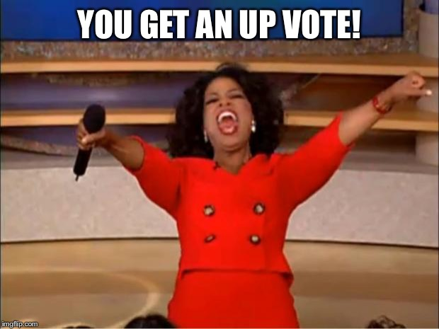 Oprah You Get A Meme | YOU GET AN UP VOTE! | image tagged in memes,oprah you get a | made w/ Imgflip meme maker