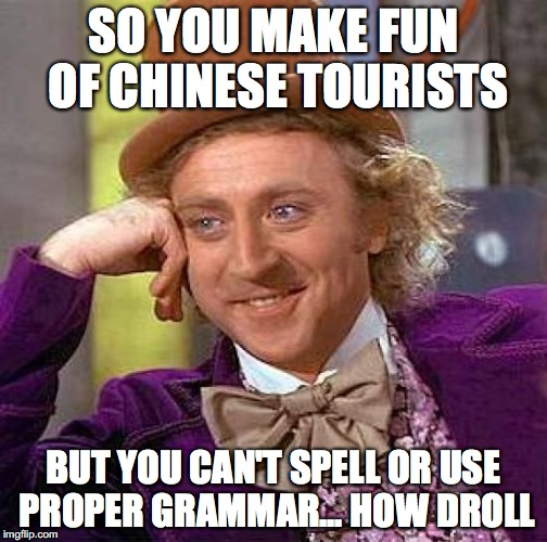 Creepy Condescending Wonka Meme | SO YOU MAKE FUN OF CHINESE TOURISTS BUT YOU CAN'T SPELL OR USE PROPER GRAMMAR... HOW DROLL | image tagged in memes,creepy condescending wonka | made w/ Imgflip meme maker