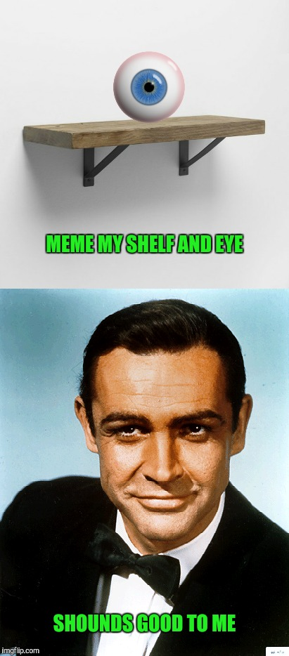 For those of you that like your meme shaken not stirred |  MEME MY SHELF AND EYE; SHOUNDS GOOD TO ME | image tagged in sean connery,eye,shelf,meme | made w/ Imgflip meme maker