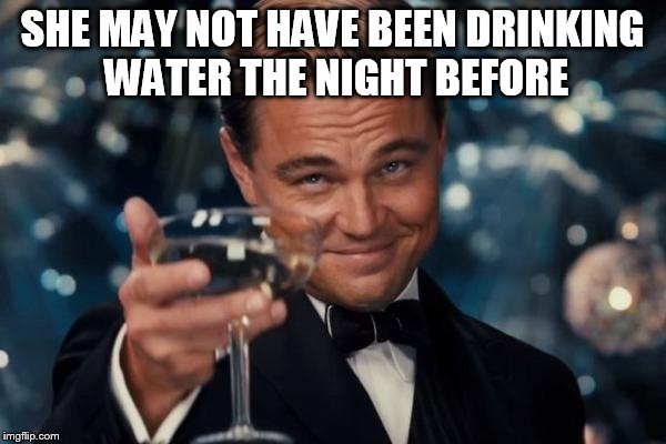 Leonardo Dicaprio Cheers Meme | SHE MAY NOT HAVE BEEN DRINKING WATER THE NIGHT BEFORE | image tagged in memes,leonardo dicaprio cheers | made w/ Imgflip meme maker
