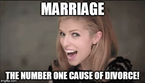 MARRIAGE THE NUMBER ONE CAUSE OF DIVORCE! | image tagged in anna kendrick punchline | made w/ Imgflip meme maker