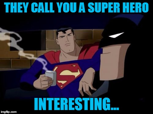 super hero | THEY CALL YOU A SUPER HERO INTERESTING... | image tagged in memes,batman and superman,perspective | made w/ Imgflip meme maker