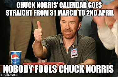 Chuck Norris Approves Meme | CHUCK NORRIS' CALENDAR GOES STRAIGHT FROM 31 MARCH TO 2ND APRIL NOBODY FOOLS CHUCK NORRIS | image tagged in memes,chuck norris approves | made w/ Imgflip meme maker