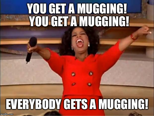 Oprah You Get A Meme | YOU GET A MUGGING!  YOU GET A MUGGING! EVERYBODY GETS A MUGGING! | image tagged in memes,oprah you get a | made w/ Imgflip meme maker