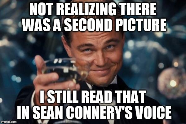 Leonardo Dicaprio Cheers Meme | NOT REALIZING THERE WAS A SECOND PICTURE I STILL READ THAT IN SEAN CONNERY'S VOICE | image tagged in memes,leonardo dicaprio cheers | made w/ Imgflip meme maker
