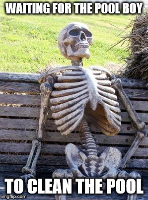 Waiting Skeleton Meme | WAITING FOR THE POOL BOY TO CLEAN THE POOL | image tagged in memes,waiting skeleton | made w/ Imgflip meme maker