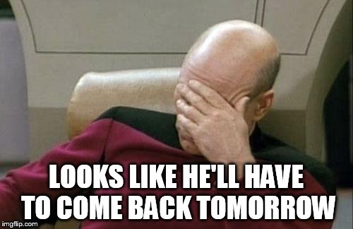 Captain Picard Facepalm Meme | LOOKS LIKE HE'LL HAVE TO COME BACK TOMORROW | image tagged in memes,captain picard facepalm | made w/ Imgflip meme maker